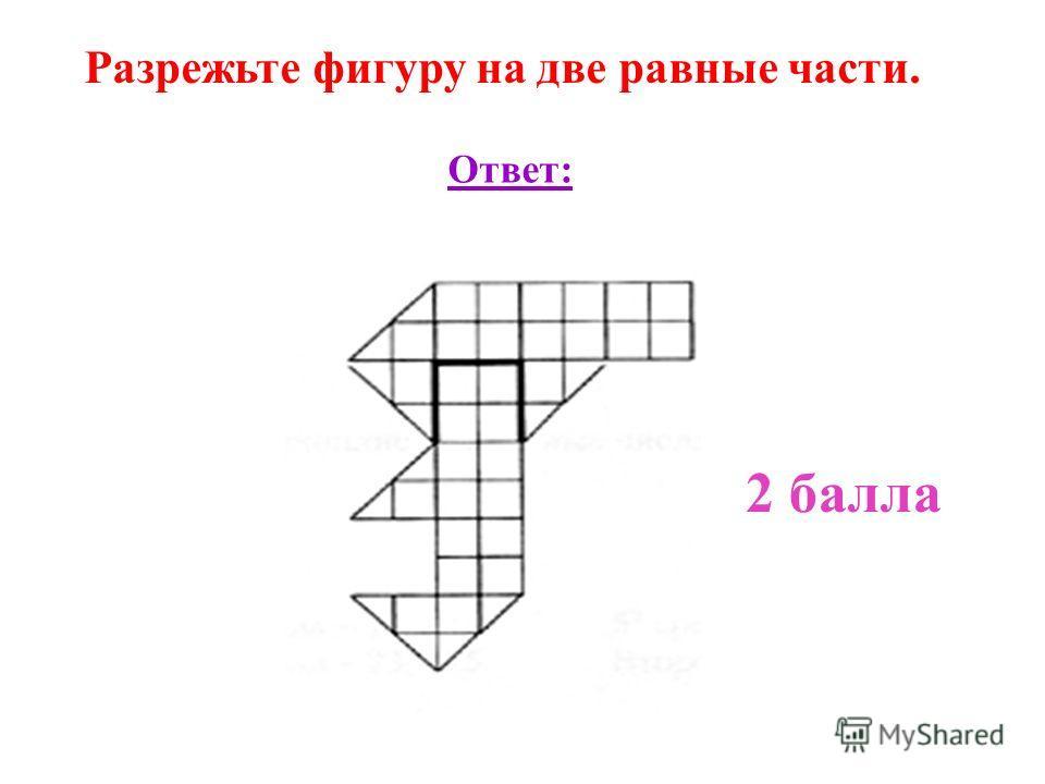 Разрежьте фигуру на две равные части. Ответ: 2 балла