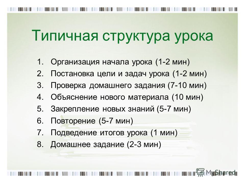Типичная структура урока 1.Организация начала урока (1-2 мин) 2.Постановка цели и задач урока (1-2 мин) 3.Проверка домашнего задания (7-10 мин) 4.Объяснение нового материала (10 мин) 5.Закрепление новых знаний (5-7 мин) 6.Повторение (5-7 мин) 7.Подве