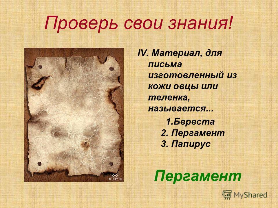 Проверь свои знания! ІV. Материал, для письма изготовленный из кожи овцы или теленка, называется... 1.Береста 2. Пергамент 3. Папирус Пергамент