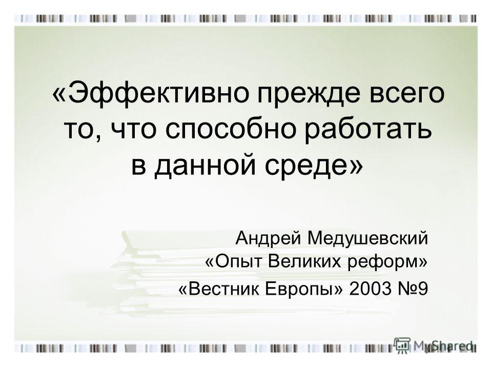 «Эффективно прежде всего то, что способно работать в данной среде» Андрей Медушевский «Опыт Великих реформ» «Вестник Европы» 2003 9