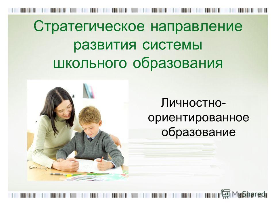 Стратегическое направление развития системы школьного образования Личностно- ориентированное образование