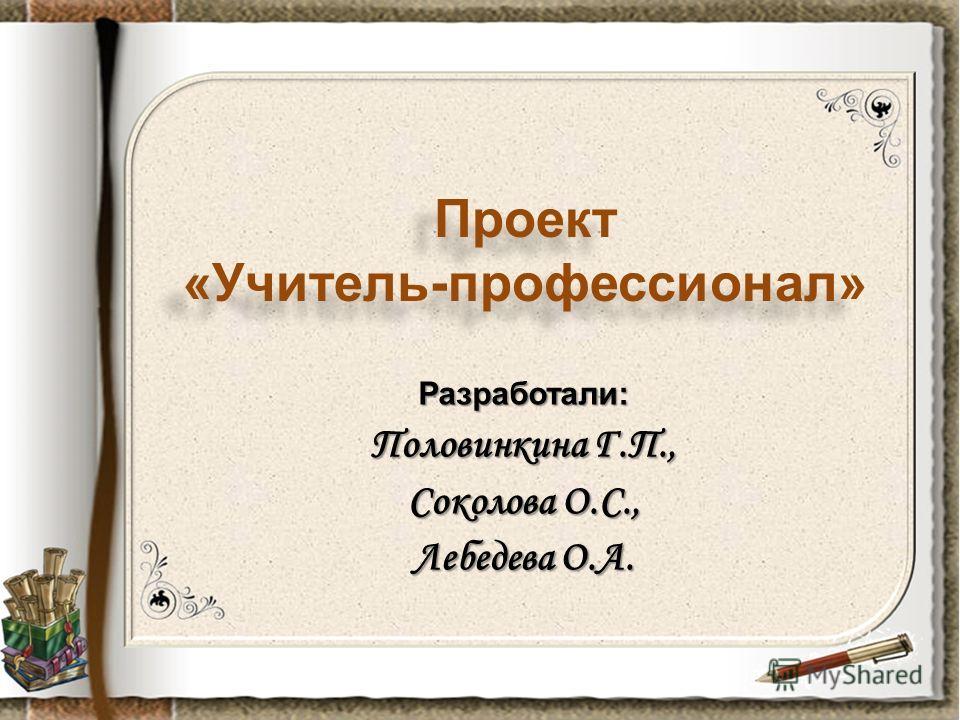 Разработали: Половинкина Г.П., Соколова О.С., Лебедева О.А. Проект «Учитель-профессионал»