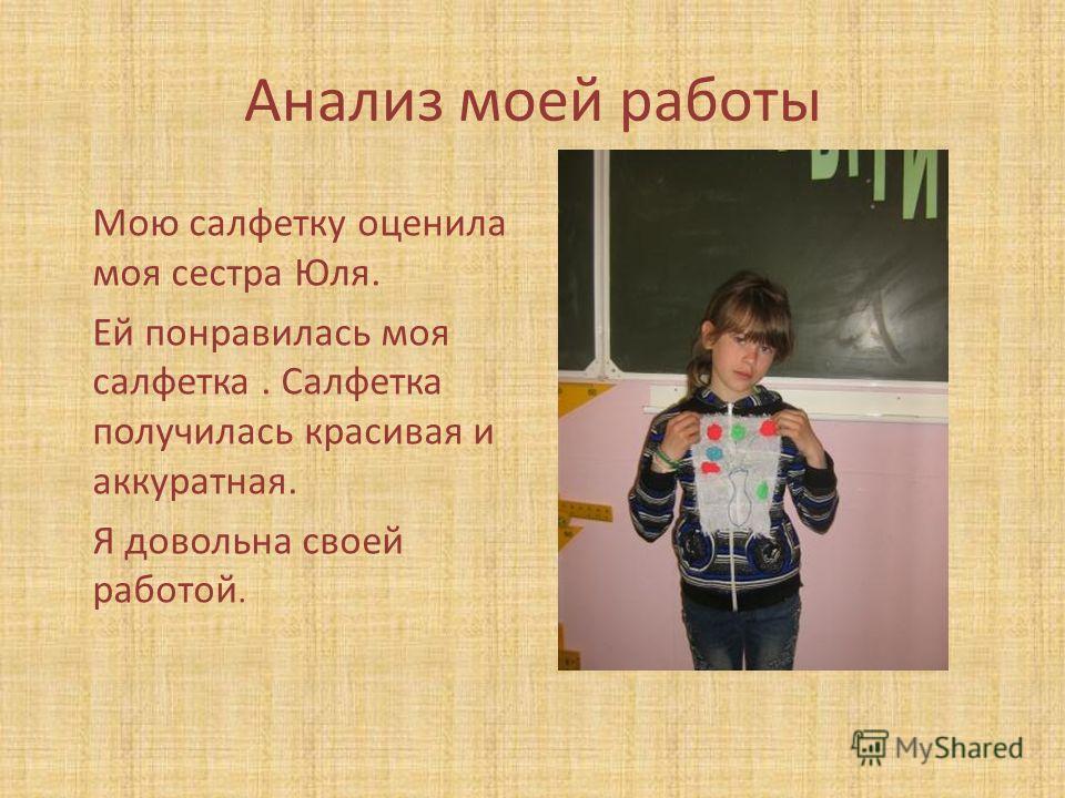 Анализ моей работы Мою салфетку оценила моя сестра Юля. Ей понравилась моя салфетка. Салфетка получилась красивая и аккуратная. Я довольна своей работой.