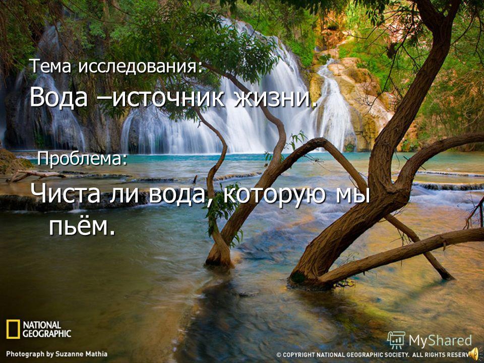 Тема исследования: Вода –источник жизни. Проблема: Проблема: Чиста ли вода, которую мы пьём.