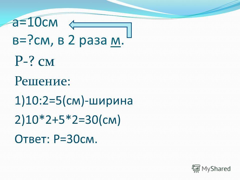 Задача Длина прямоугольника 10 см, а ширина в 2 раза меньше. Найдите периметр прямоугольника.