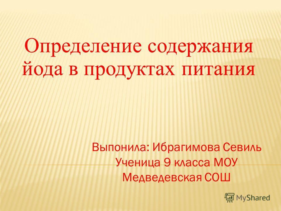 Определение содержания йода в продуктах питания Выпонила: Ибрагимова Севиль Ученица 9 класса МОУ Медведевская СОШ