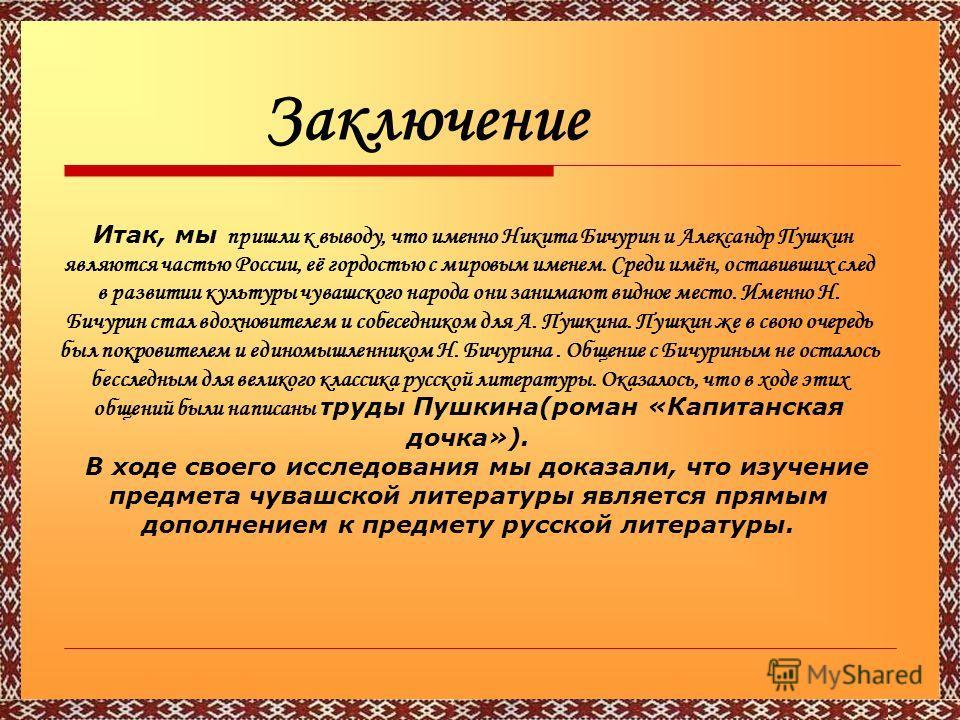 Заключение Итак, мы пришли к выводу, что именно Никита Бичурин и Александр Пушкин являются частью России, её гордостью с мировым именем. Среди имён, оставивших след в развитии культуры чувашского народа они занимают видное место. Именно Н. Бичурин ст