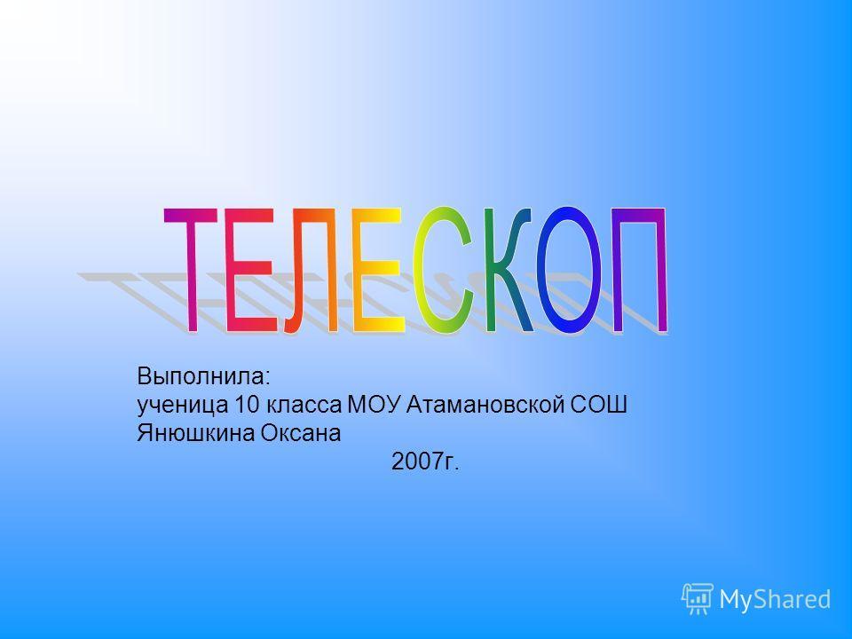 Выполнила: ученица 10 класса МОУ Атамановской СОШ Янюшкина Оксана 2007г.
