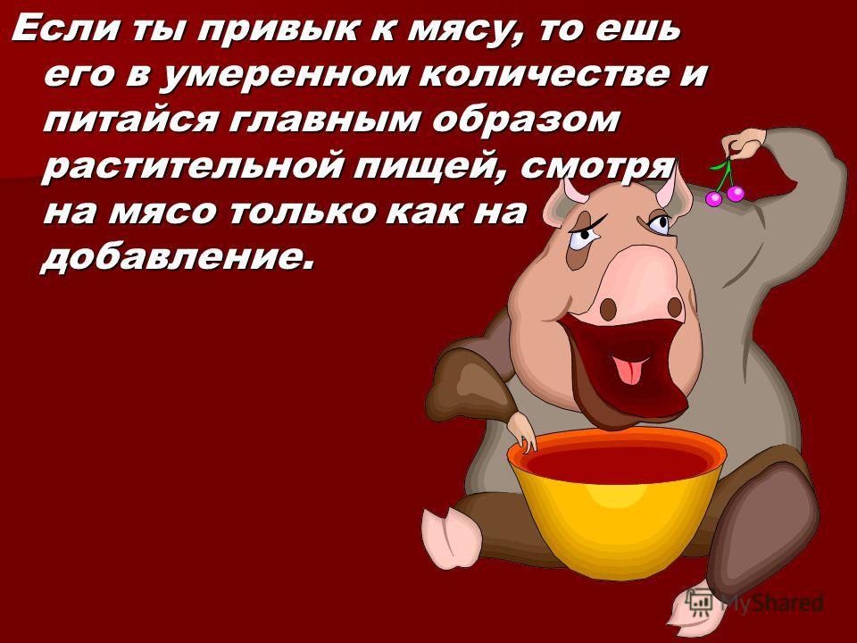 Если ты привык к мясу, то ешь его в умеренном количестве и питайся главным образом растительной пищей, смотря на мясо только как на добавление.