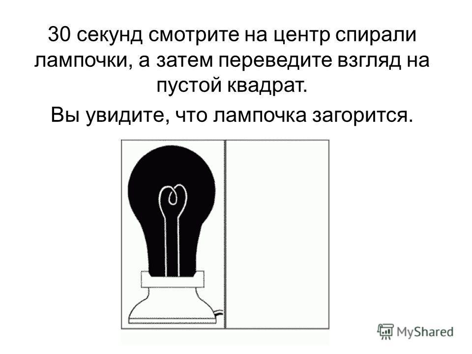 30 секунд смотрите на центр спирали лампочки, а затем переведите взгляд на пустой квадрат. Вы увидите, что лампочка загорится.