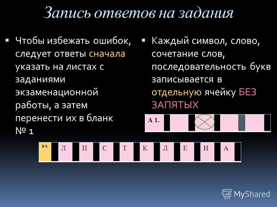 Запись ответов на задания Каждый символ, слово, сочетание слов, последовательность букв записывается в отдельную ячейку БЕЗ ЗАПЯТЫХ Чтобы избежать ошибок, следует ответы сначала указать на листах с заданиями экзаменационной работы, а затем перенести