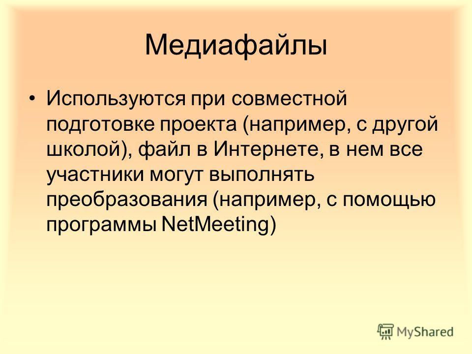 Медиафайлы Используются при совместной подготовке проекта (например, с другой школой), файл в Интернете, в нем все участники могут выполнять преобразования (например, с помощью программы NetMeeting)