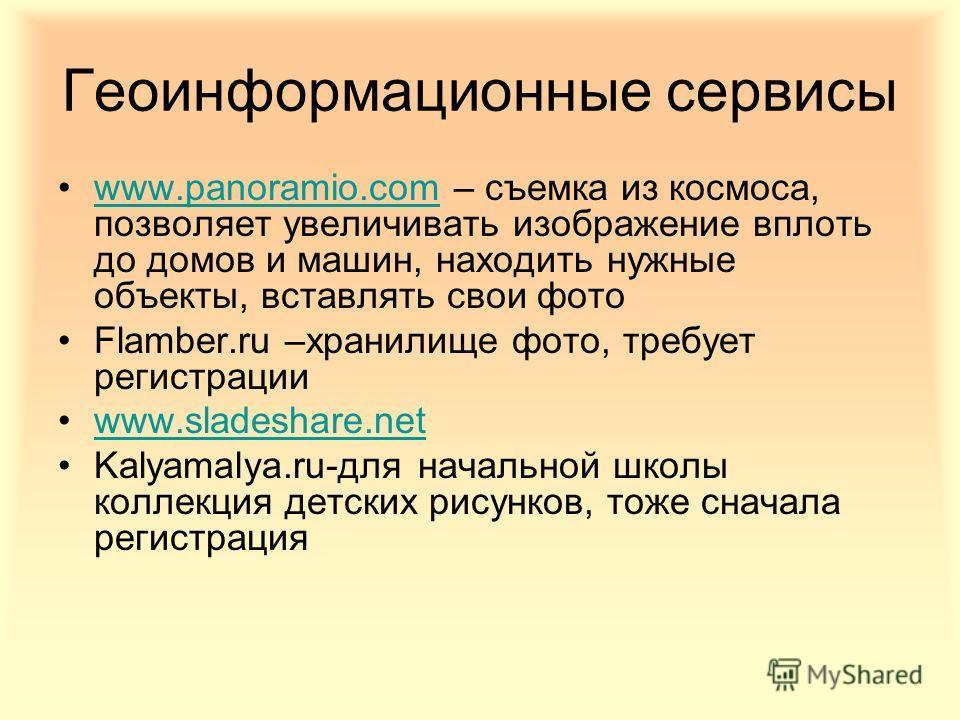Геоинформационные сервисы www.panoramio.com – съемка из космоса, позволяет увеличивать изображение вплоть до домов и машин, находить нужные объекты, вставлять свои фотоwww.panoramio.com Flamber.ru –хранилище фото, требует регистрации www.sladeshare.n