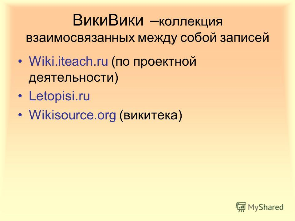 ВикиВики – коллекция взаимосвязанных между собой записей Wiki.iteach.ru (по проектной деятельности) Letopisi.ru Wikisource.org (викитека)