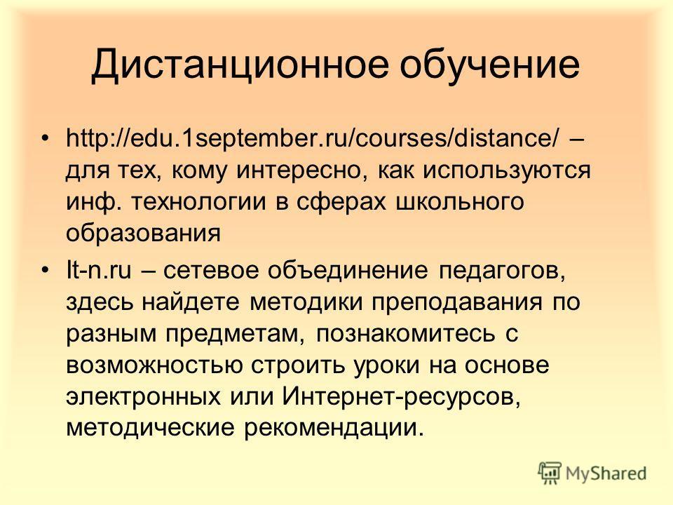 Дистанционное обучение http://edu.1september.ru/courses/distance/ – для тех, кому интересно, как используются инф. технологии в сферах школьного образования It-n.ru – сетевое объединение педагогов, здесь найдете методики преподавания по разным предме
