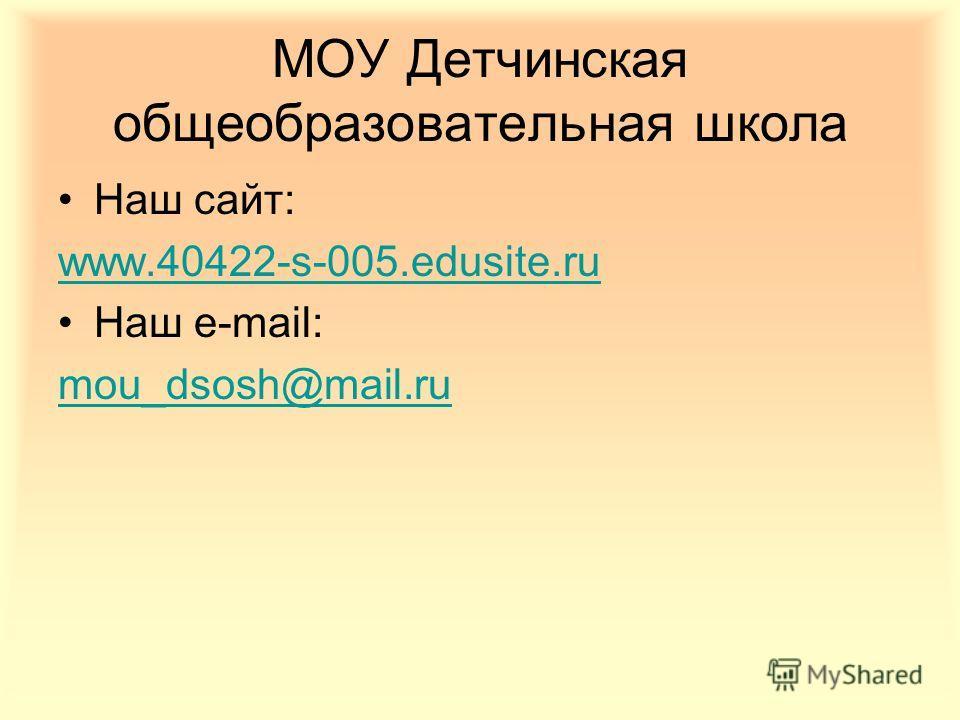 МОУ Детчинская общеобразовательная школа Наш сайт: www.40422-s-005.edusite.ru Наш e-mail: mou_dsosh@mail.ru