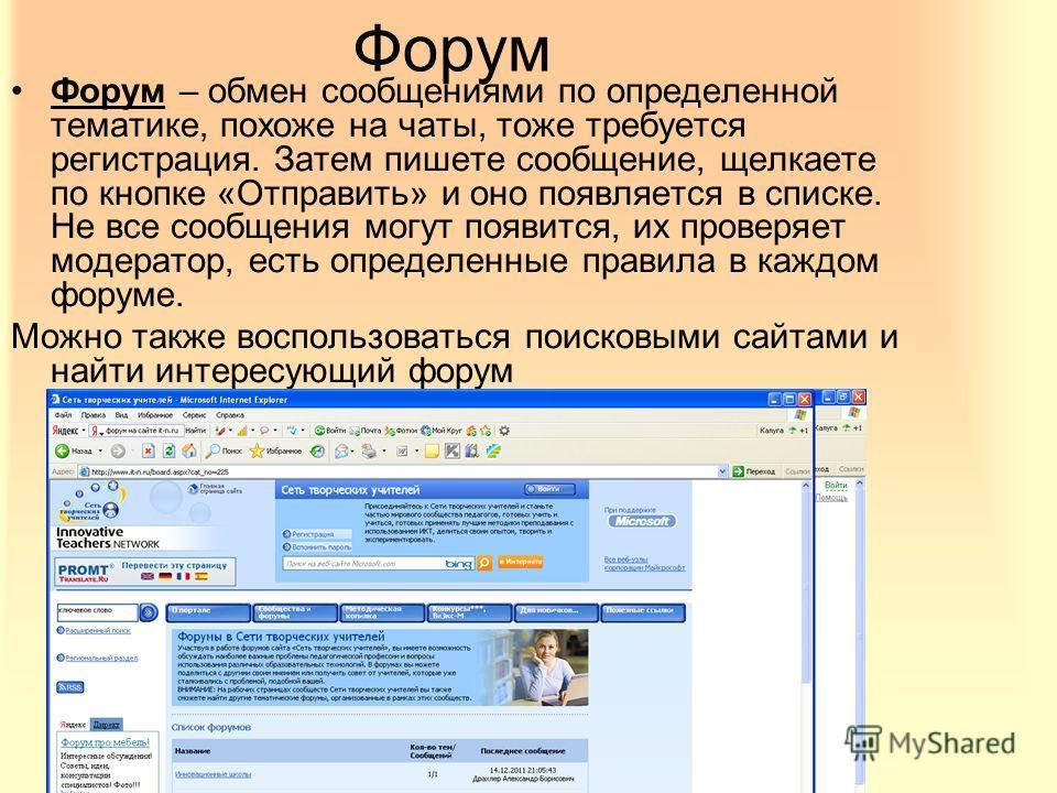 Форум Форум – обмен сообщениями по определенной тематике, похоже на чаты, тоже требуется регистрация. Затем пишете сообщение, щелкаете по кнопке «Отправить» и оно появляется в списке. Не все сообщения могут появится, их проверяет модератор, есть опре