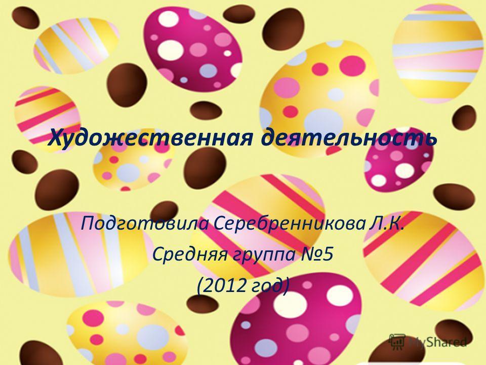 Художественная деятельность Подготовила Серебренникова Л.К. Средняя группа 5 (2012 год)