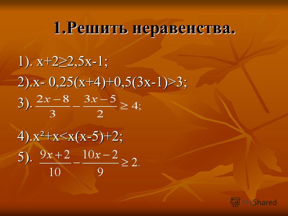 1.Решить неравенства. 1). х+22,5х-1; 2).х- 0,25(х+4)+0,5(3х-1)>3; 3). 4).х²+х
