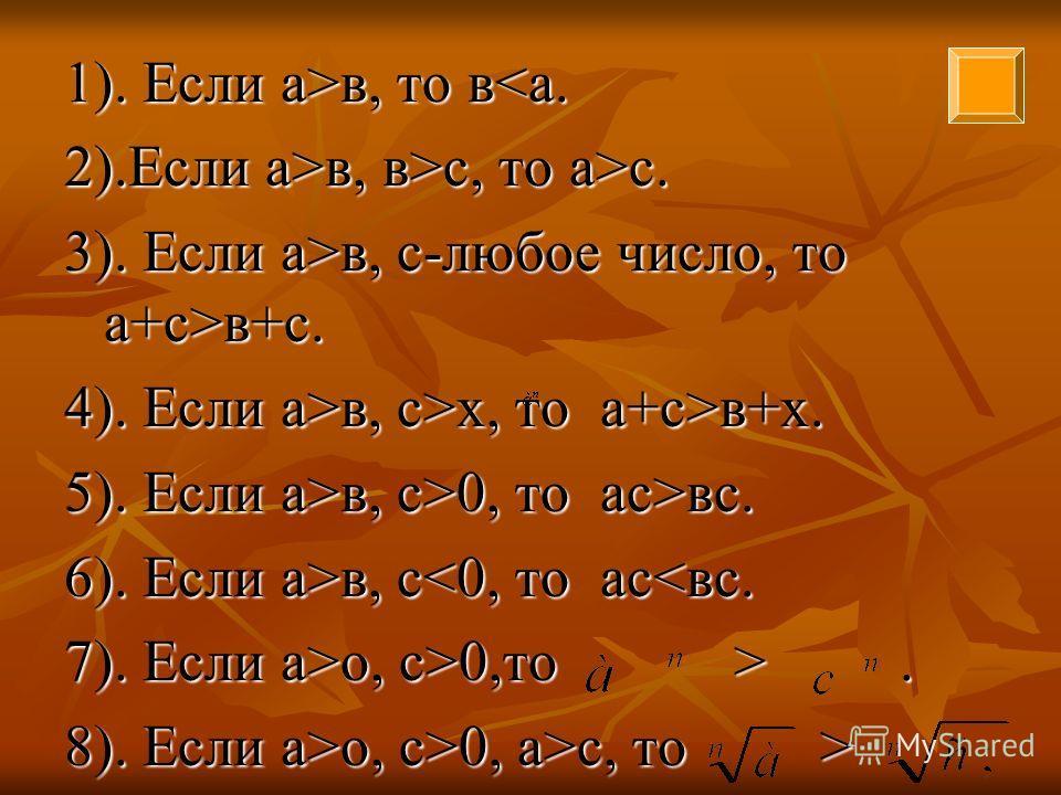 1). Если а>в, то в в, то вв, в>с, то а>с. 3). Если а>в, с-любое число, то а+с>в+с. 4). Если а>в, с>х, то а+с>в+х. 5). Если а>в, с>0, то ас>вс. 6). Если а>в, с в, с0,то >. 8). Если а>о, с>0, а>с, то >