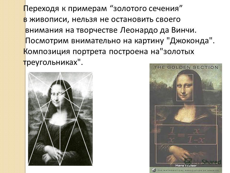 Переходя к примерам золотого сечения в живописи, нельзя не остановить своего внимания на творчестве Леонардо да Винчи. Посмотрим внимательно на картину Джоконда. Композиция портрета построена назолотых треугольниках.