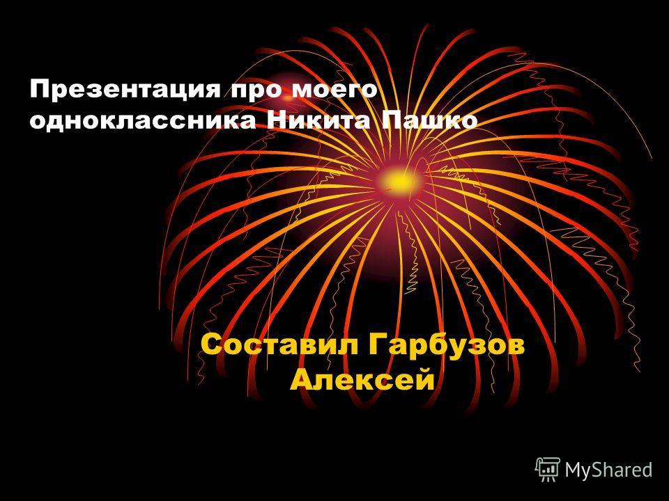Презентация про моего одноклассника Никита Пашко Составил Гарбузов Алексей