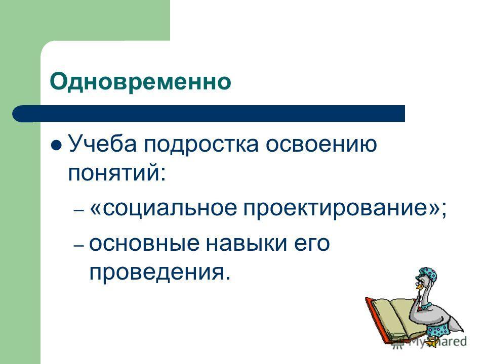 Одновременно Учеба подростка освоению понятий: – «социальное проектирование»; – основные навыки его проведения.