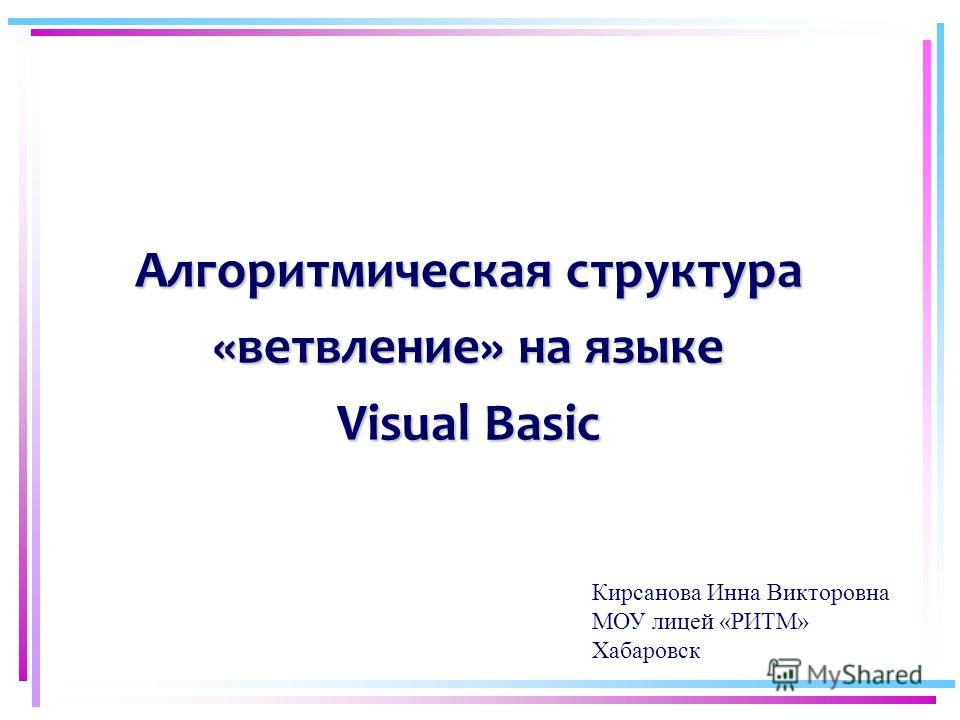 Алгоритмическая структура «ветвление» на языке Visual Basic Кирсанова Инна Викторовна МОУ лицей «РИТМ» Хабаровск