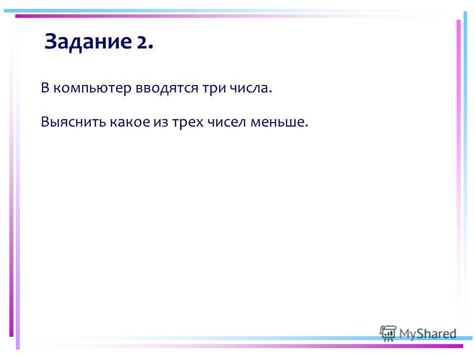 Задание 2. В компьютер вводятся три числа. Выяснить какое из трех чисел меньше.