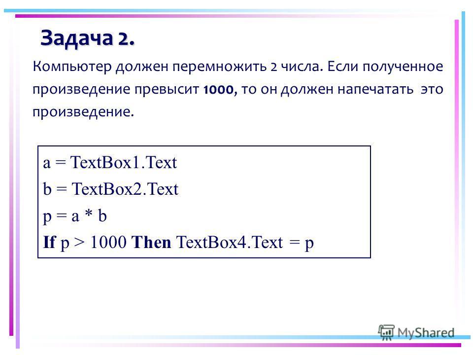 Задача 2. Компьютер должен перемножить 2 числа. Если полученное произведение превысит 1000, то он должен напечатать это произведение. a = TextBox1.Text b = TextBox2.Text p = a * b If p > 1000 Then TextBox4.Text = p