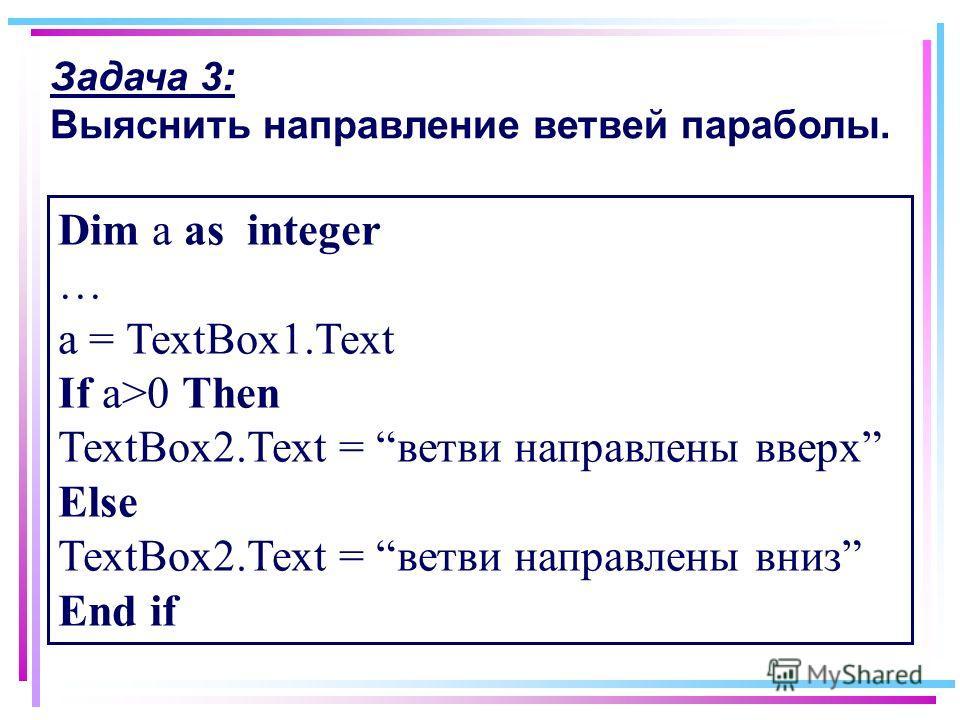 Задача 3: Выяснить направление ветвей параболы. Dim a as integer … a = TextBox1.Text If a>0 Then TextBox2.Text = ветви направлены вверх Else TextBox2.Text = ветви направлены вниз End if
