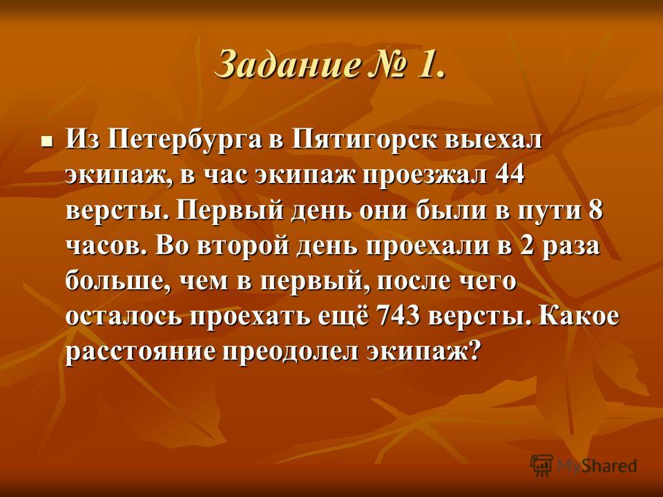 Задание 1. Из Петербурга в Пятигорск выехал экипаж, в час экипаж проезжал 44 версты. Первый день они были в пути 8 часов. Во второй день проехали в 2 раза больше, чем в первый, после чего осталось проехать ещё 743 версты. Какое расстояние преодолел э