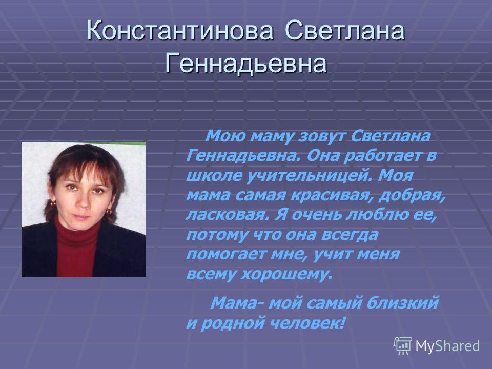 Константинова Светлана Геннадьевна Мою маму зовут Светлана Геннадьевна. Она работает в школе учительницей. Моя мама самая красивая, добрая, ласковая. Я очень люблю ее, потому что она всегда помогает мне, учит меня всему хорошему. Мама- мой самый близ