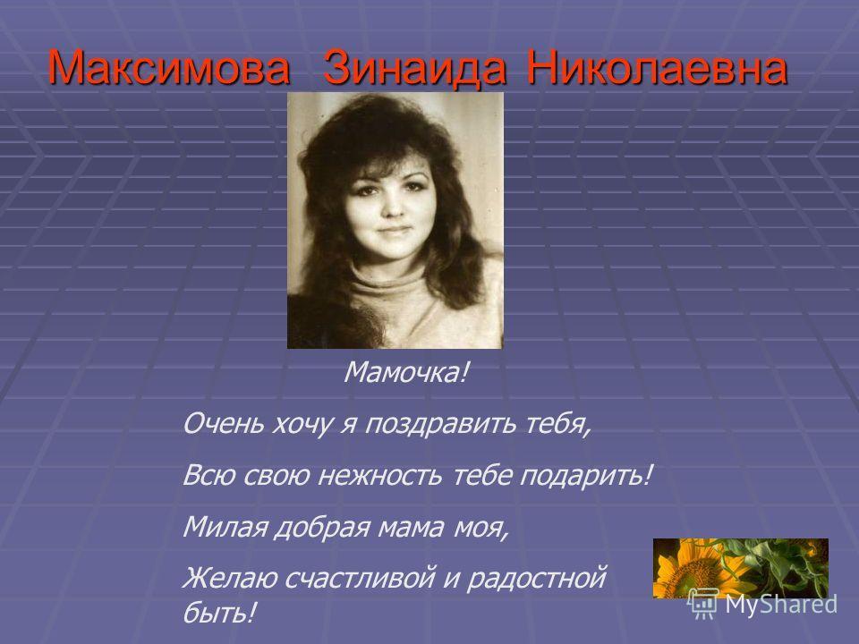 Максимова Зинаида Николаевна Мамочка! Очень хочу я поздравить тебя, Всю свою нежность тебе подарить! Милая добрая мама моя, Желаю счастливой и радостной быть!