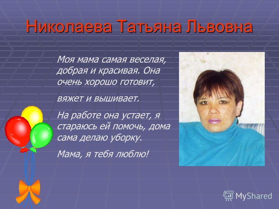 Николаева Татьяна Львовна Моя мама самая веселая, добрая и красивая. Она очень хорошо готовит, вяжет и вышивает. На работе она устает, я стараюсь ей помочь, дома сама делаю уборку. Мама, я тебя люблю!