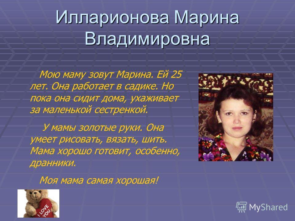 Илларионова Марина Владимировна Мою маму зовут Марина. Ей 25 лет. Она работает в садике. Но пока она сидит дома, ухаживает за маленькой сестренкой. У мамы золотые руки. Она умеет рисовать, вязать, шить. Мама хорошо готовит, особенно, дранники. Моя ма
