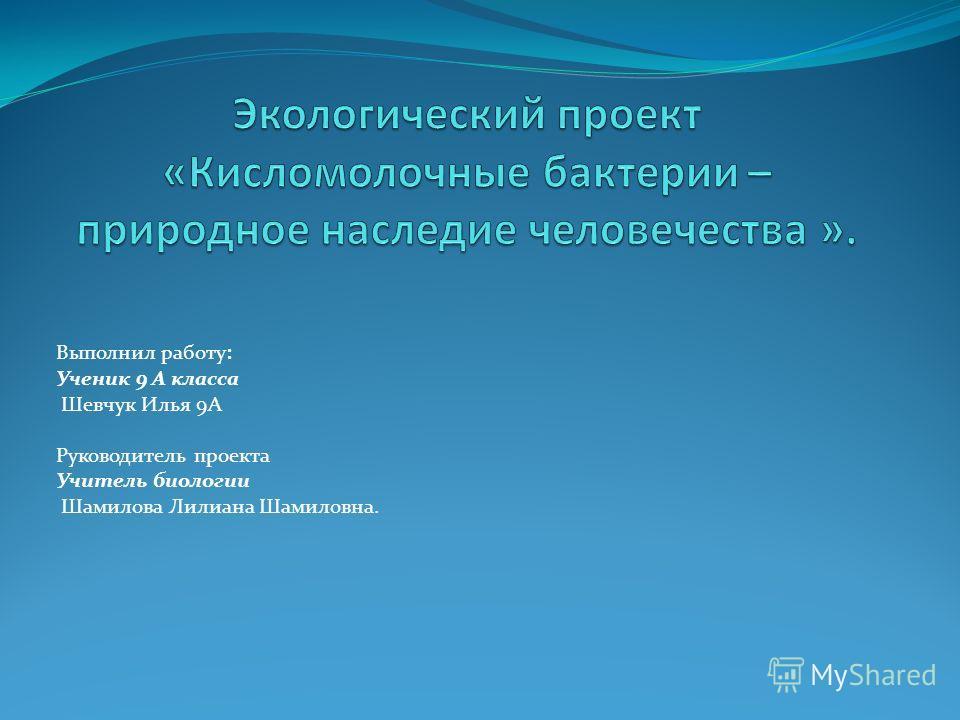 Выполнил работу: Ученик 9 А класса Шевчук Илья 9А Руководитель проекта Учитель биологии Шамилова Лилиана Шамиловна.