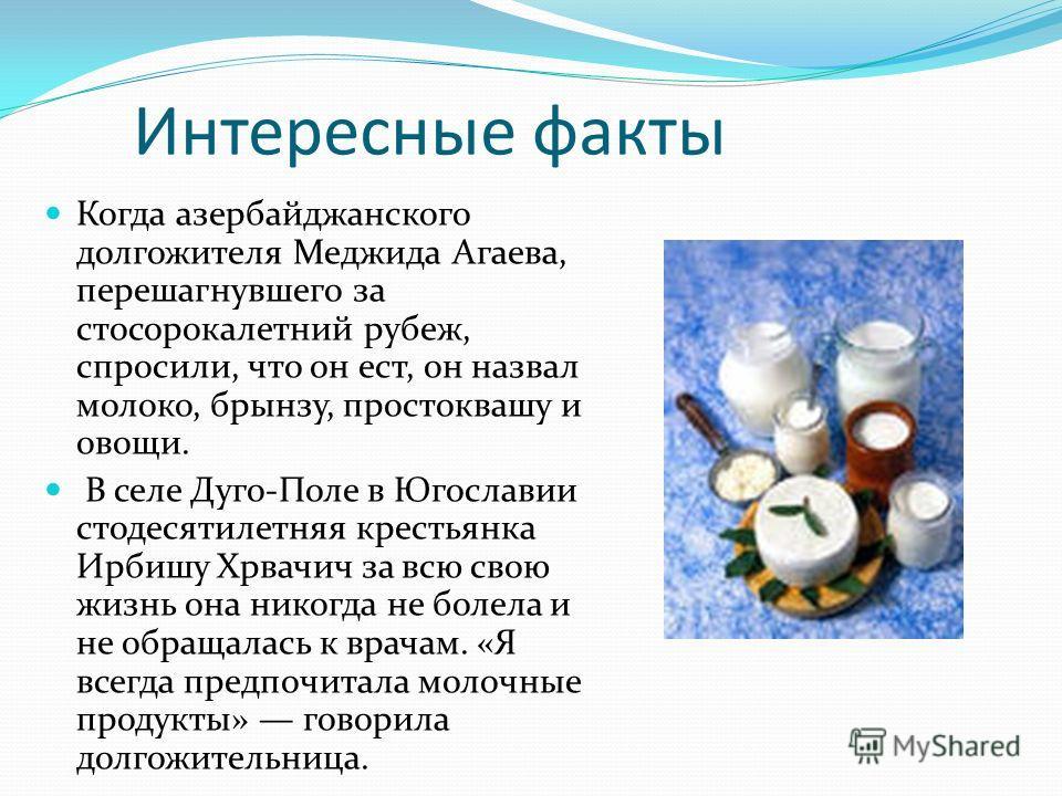 Интересные факты Когда азербайджанского долгожителя Меджида Агаева, перешагнувшего за стосорокалетний рубеж, спросили, что он ест, он назвал молоко, брынзу, простоквашу и овощи. В селе Дуго-Поле в Югославии стодесятилетняя крестьянка Ирбишу Хрвачич з