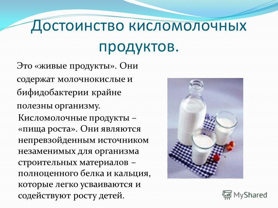 Достоинство кисломолочных продуктов. Это «живые продукты». Они содержат молочнокислые и бифидобактерии крайне полезны организму. Кисломолочные продукты – «пища роста». Они являются непревзойденным источником незаменимых для организма строительных мат