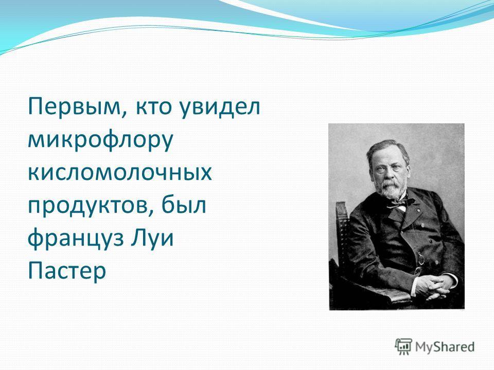 Первым, кто увидел микрофлору кисломолочных продуктов, был француз Луи Пастер