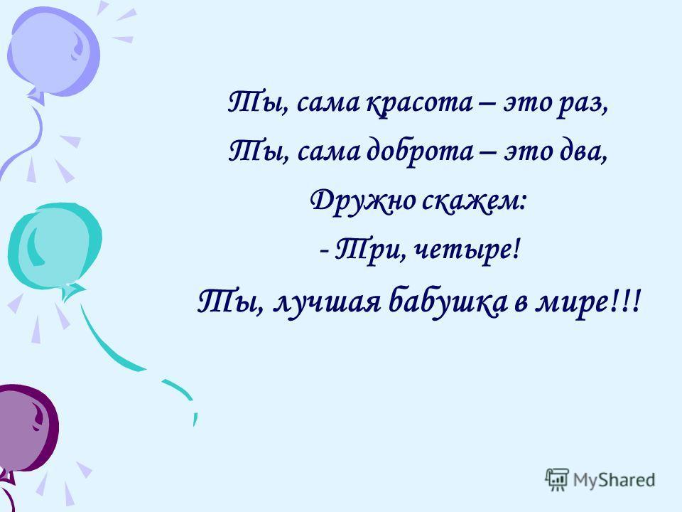 Ты, сама красота – это раз, Ты, сама доброта – это два, Дружно скажем: - Три, четыре! Ты, лучшая бабушка в мире!!!