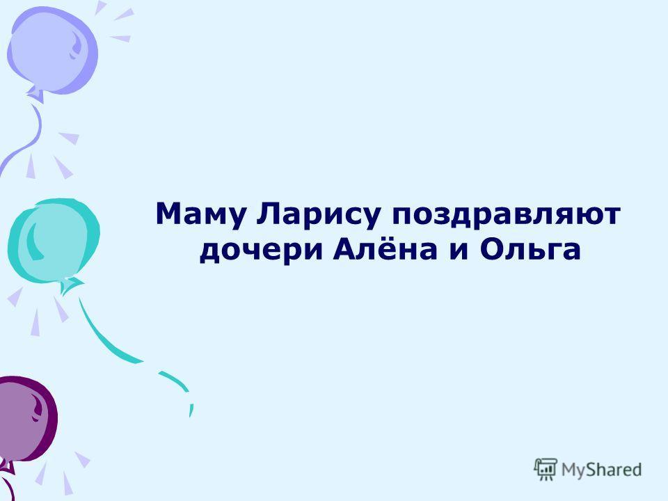 Маму Ларису поздравляют дочери Алёна и Ольга
