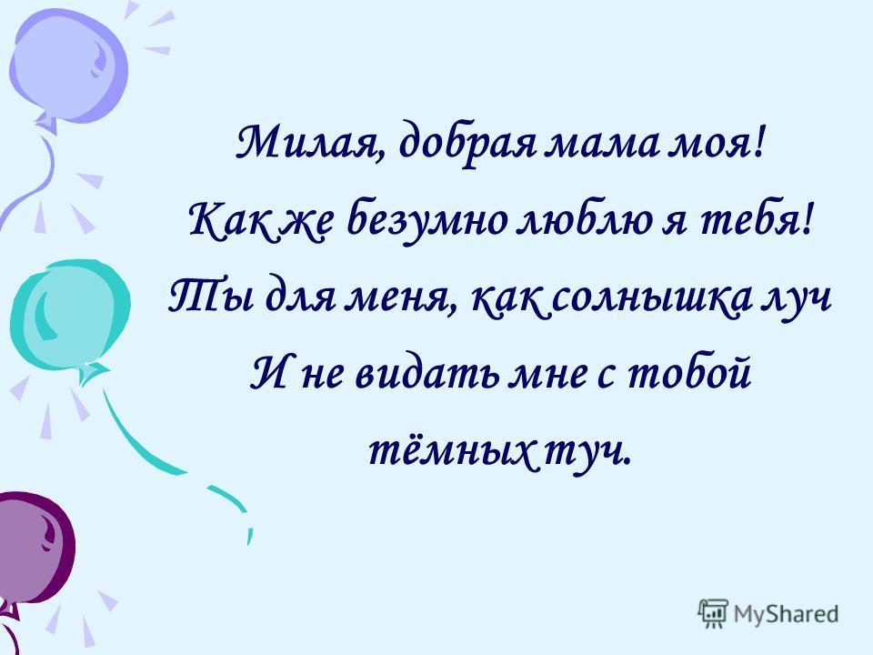 Милая, добрая мама моя! Как же безумно люблю я тебя! Ты для меня, как солнышка луч И не видать мне с тобой тёмных туч.