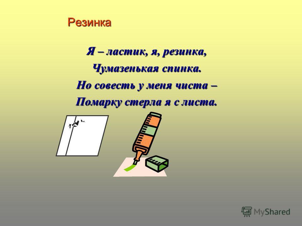 Резинка Я – ластик, я, резинка, Чумазенькая спинка. Но совесть у меня чиста – Помарку стерла я с листа.