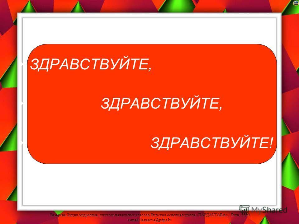Лазарева Лидия Андреевна, учитель начальных классов, Рижская основная школа «ПАРДАУГАВА», Рига, 2009 e-mail: lazareva@pdps.lv ЗДРАВСТВУЙТЕ, ЗДРАВСТВУЙТЕ, ЗДРАВСТВУЙТЕ!