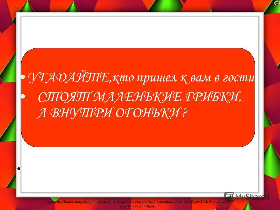 Лазарева Лидия Андреевна, учитель начальных классов, Рижская основная школа «ПАРДАУГАВА», Рига, 2009 e-mail: lazareva@pdps.lv УГАДАЙТЕ,кто пришел к вам в гости: СТОЯТ МАЛЕНЬКИЕ ГРИБКИ, А ВНУТРИ ОГОНЬКИ ?