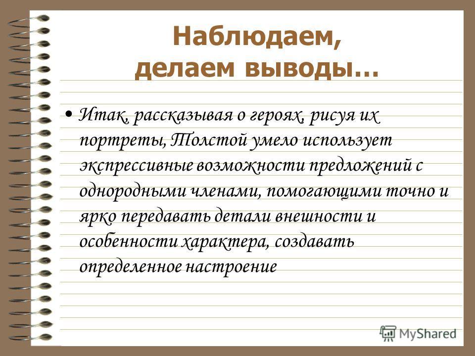 Итак, рассказывая о героях, рисуя их портреты, Толстой умело использует экспрессивные возможности предложений с однородными членами, помогающими точно и ярко передавать детали внешности и особенности характера, создавать определенное настроение Наблю