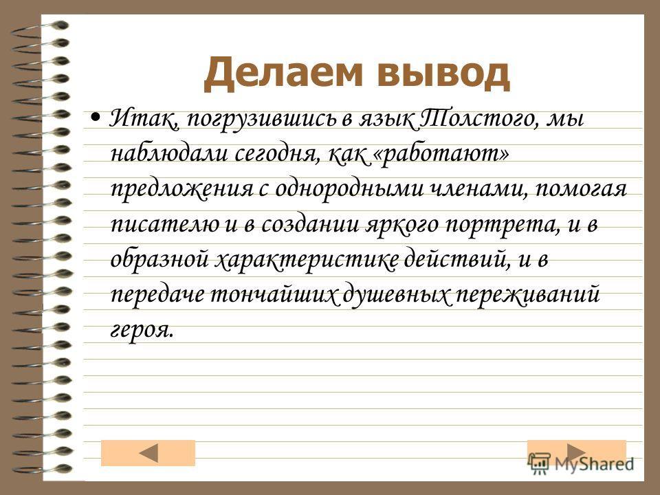 Итак, погрузившись в язык Толстого, мы наблюдали сегодня, как «работают» предложения с однородными членами, помогая писателю и в создании яркого портрета, и в образной характеристике действий, и в передаче тончайших душевных переживаний героя. Делаем
