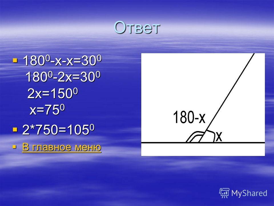 Ответ 180 0 -х-х=30 0 180 0 -2х=30 0 2х=150 0 х=75 0 180 0 -х-х=30 0 180 0 -2х=30 0 2х=150 0 х=75 0 2*750=105 0 2*750=105 0 В главное меню В главное меню В главное меню В главное меню