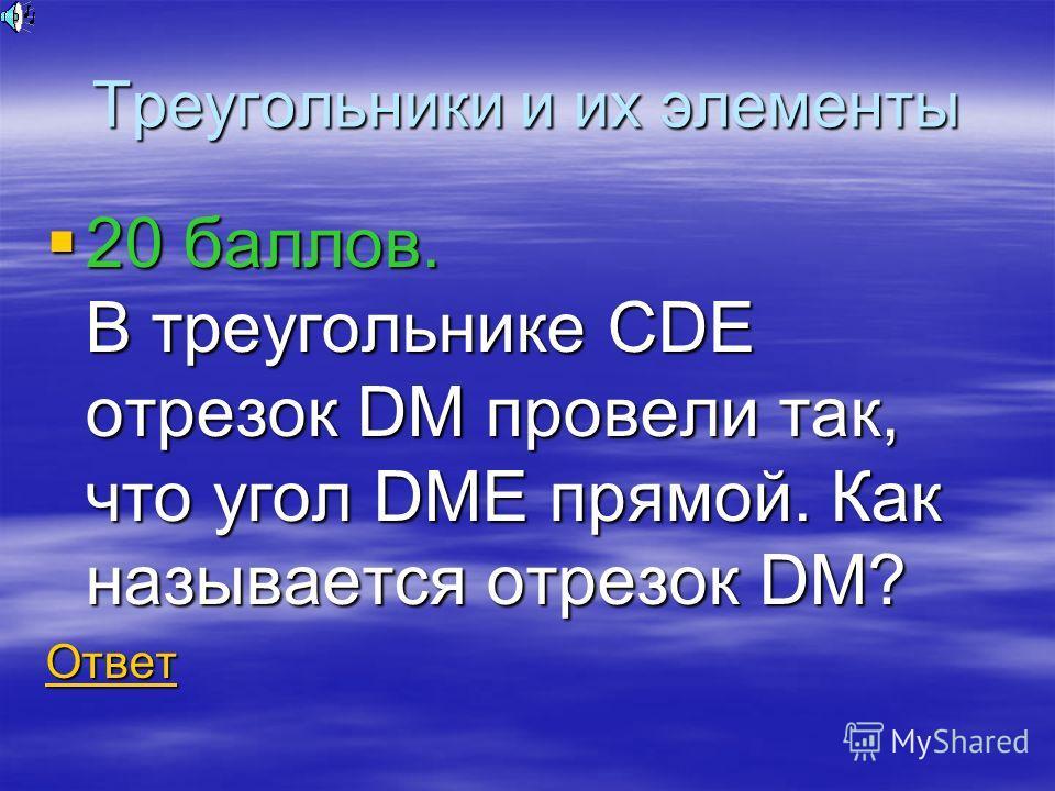 Треугольники и их элементы 20 баллов. В треугольнике CDE отрезок DM провели так, что угол DME прямой. Как называется отрезок DM? 20 баллов. В треугольнике CDE отрезок DM провели так, что угол DME прямой. Как называется отрезок DM? Ответ